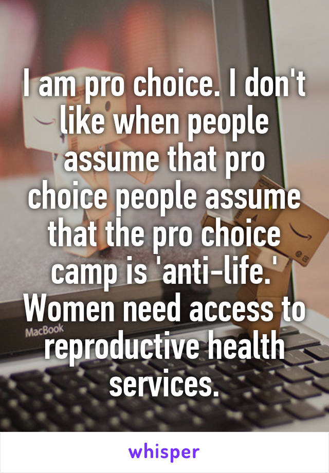 I am pro choice. I don't like when people assume that pro choice people assume that the pro choice camp is 'anti-life.' Women need access to reproductive health services.