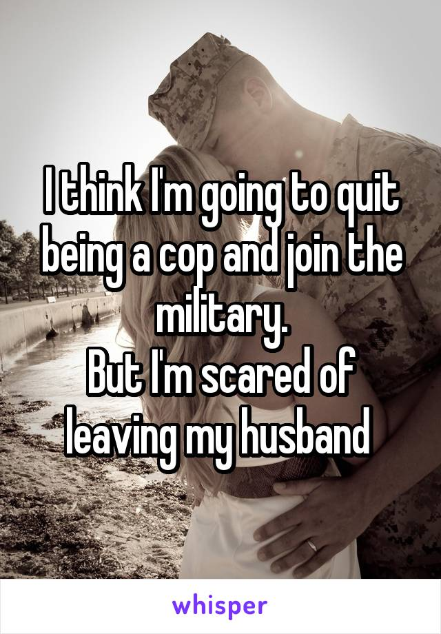 I think I'm going to quit being a cop and join the military. But I'm scared of leaving my husband