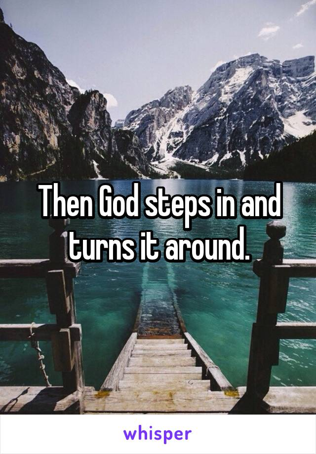 Then God steps in and turns it around.