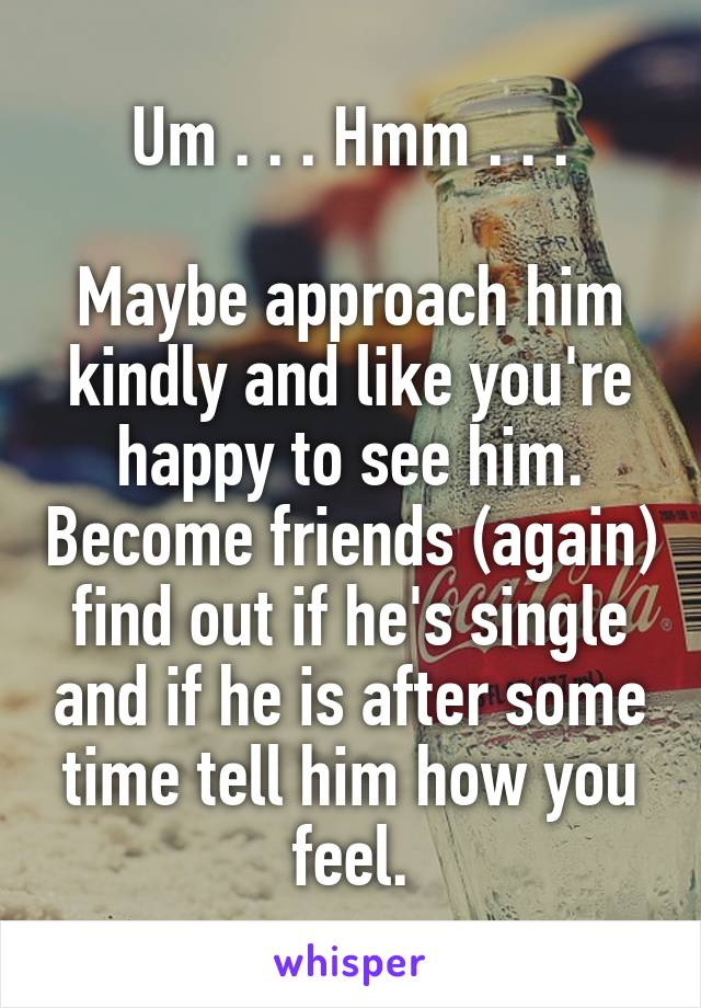 Um . . . Hmm . . .  Maybe approach him kindly and like you're happy to see him. Become friends (again) find out if he's single and if he is after some time tell him how you feel.