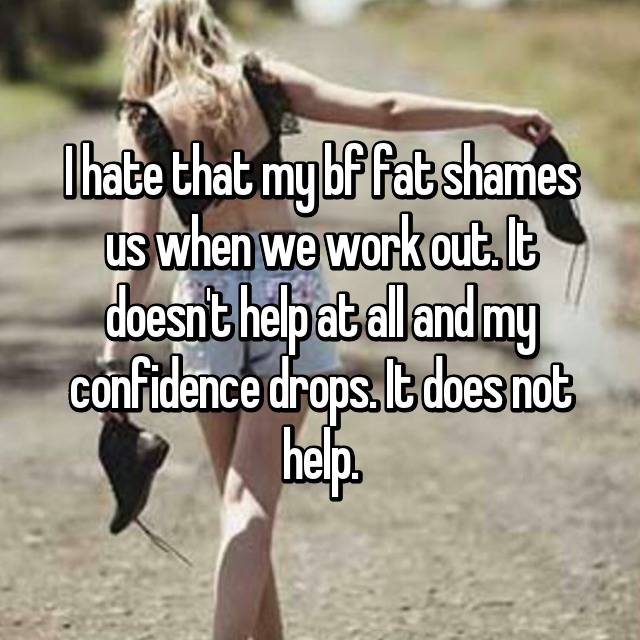 I hate that my bf fat shames us when we work out. It doesn't help at all and my confidence drops. It does not help.