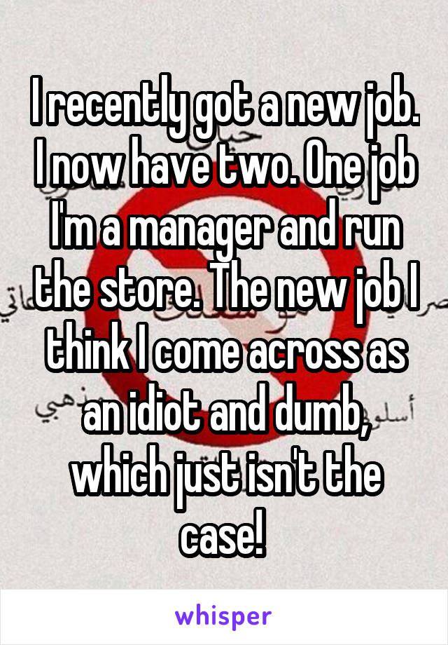 I recently got a new job. I now have two. One job I'm a manager and run the store. The new job I think I come across as an idiot and dumb, which just isn't the case!