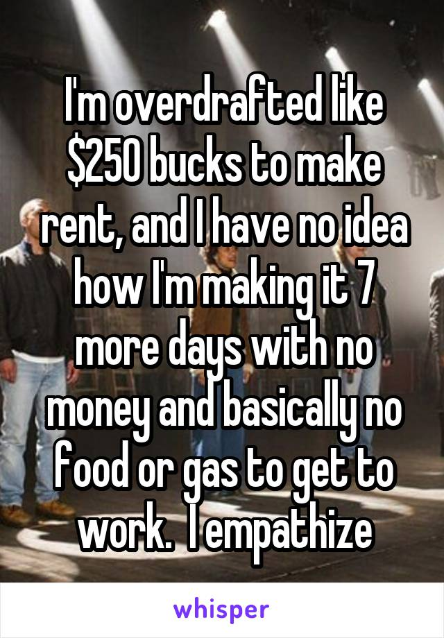 I'm overdrafted like $250 bucks to make rent, and I have no idea how I'm making it 7 more days with no money and basically no food or gas to get to work.  I empathize