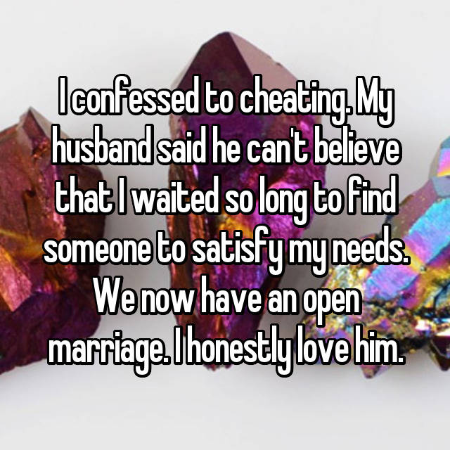 I confessed to cheating. My husband said he can't believe that I waited so long to find someone to satisfy my needs. We now have an open marriage. I honestly love him.