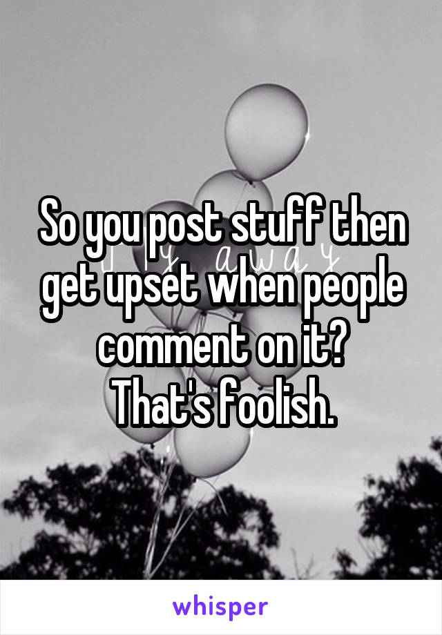 So you post stuff then get upset when people comment on it? That's foolish.