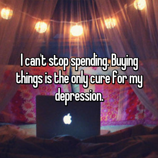I can't stop spending. Buying things is the only cure for my depression.