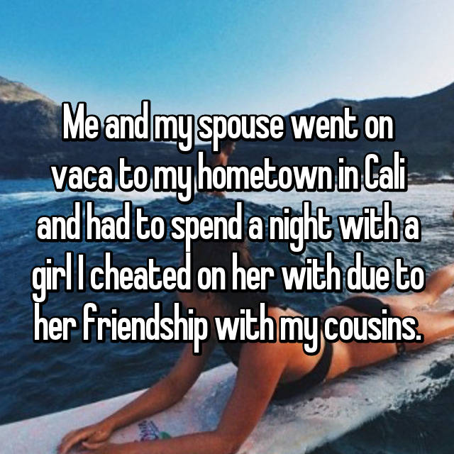 Me and my spouse went on vaca to my hometown in Cali and had to spend a night with a girl I cheated on her with due to her friendship with my cousins.