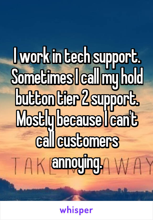 I work in tech support. Sometimes I call my hold button tier 2 support. Mostly because I can't call customers annoying.
