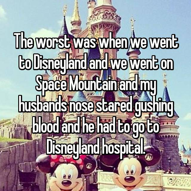 The worst was when we went to Disneyland and we went on Space Mountain and my husbands nose stared gushing blood and he had to go to Disneyland hospital.