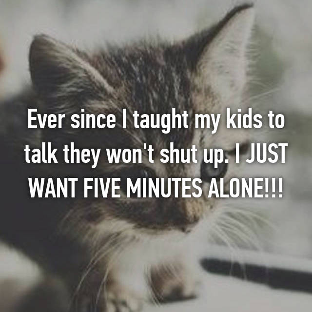 Ever since I taught my kids to talk they won't shut up. I JUST WANT FIVE MINUTES ALONE!!!