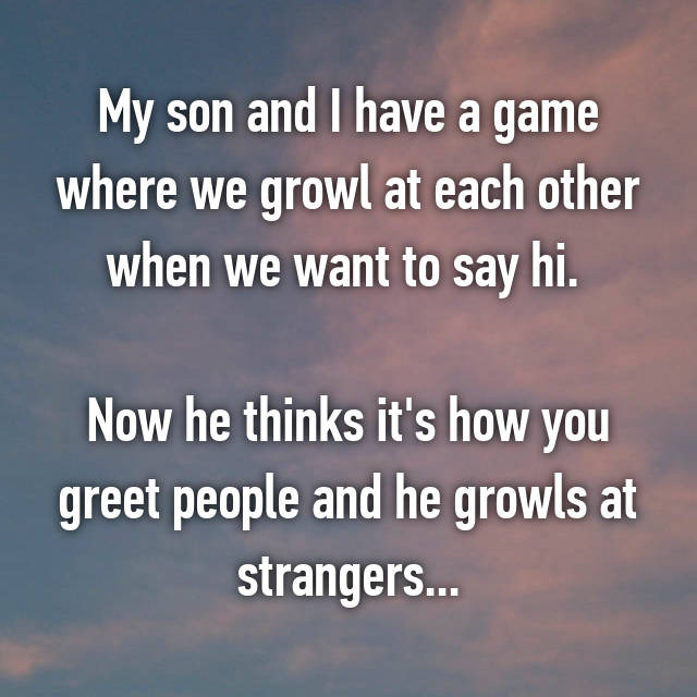 My son and I have a game where we growl at each other when we want to say hi.   Now he thinks it's how you greet people and he growls at strangers...
