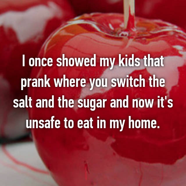 I once showed my kids that prank where you switch the salt and the sugar and now it's unsafe to eat in my home.