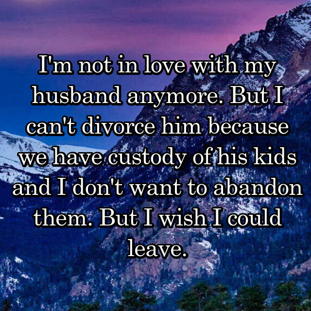 I'm not in love with my husband anymore. But I can't divorce him because we have custody of his kids and I don't want to abandon them. But I wish I could leave.