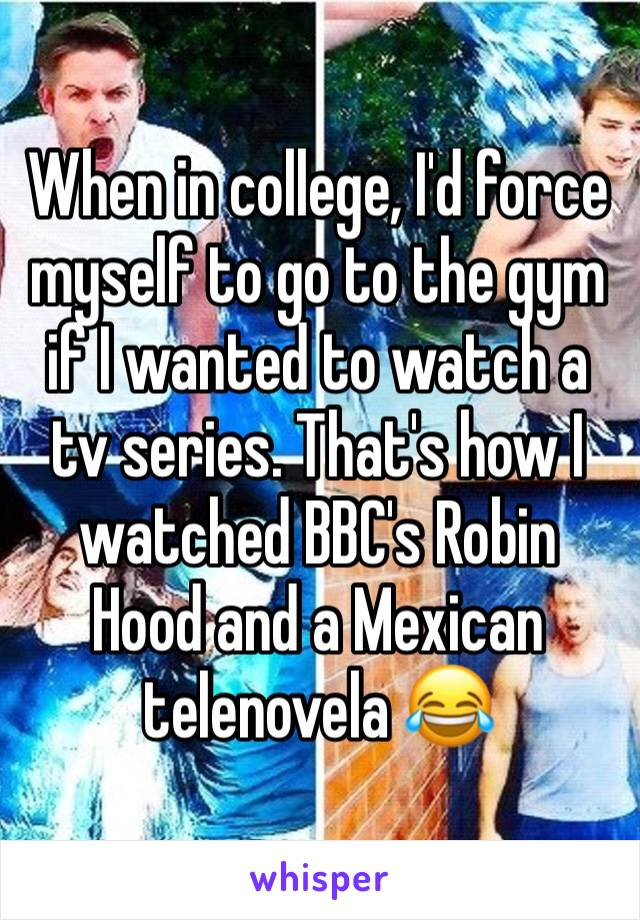 When in college, I'd force myself to go to the gym if I wanted to watch a tv series. That's how I watched BBC's Robin Hood and a Mexican telenovela 😂