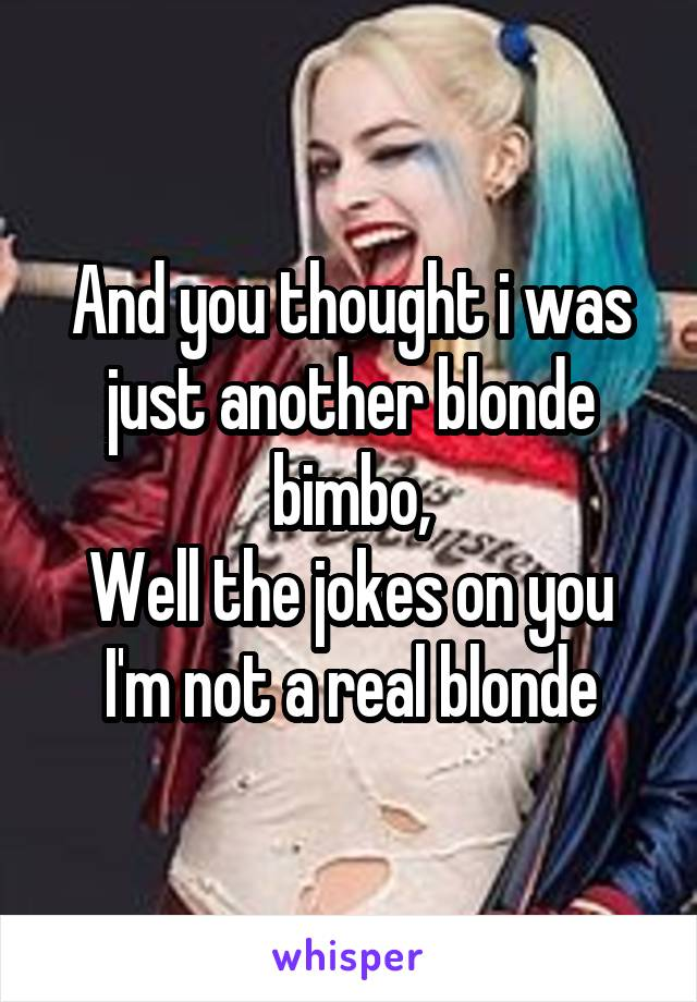 And you thought i was just another blonde bimbo, Well the jokes on you I'm not a real blonde
