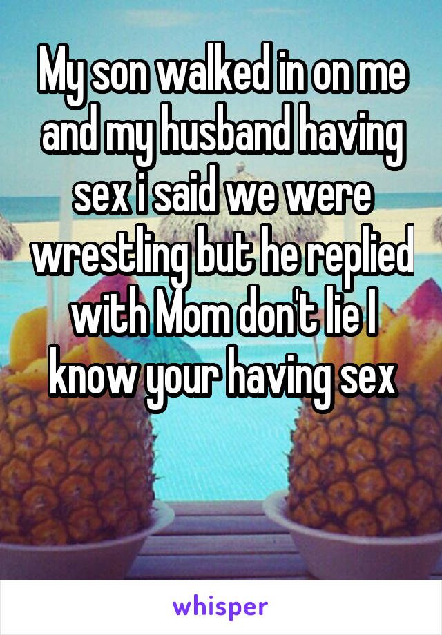 My son walked in on me and my husband having sex i said we were wrestling but he replied with Mom don't lie I know your having sex