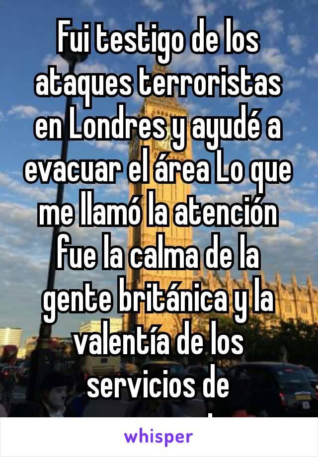 Fui testigo de los ataques terroristas en Londres y ayudé a evacuar el área Lo que me llamó la atención fue la calma de la gente británica y la valentía de los servicios de emergencia