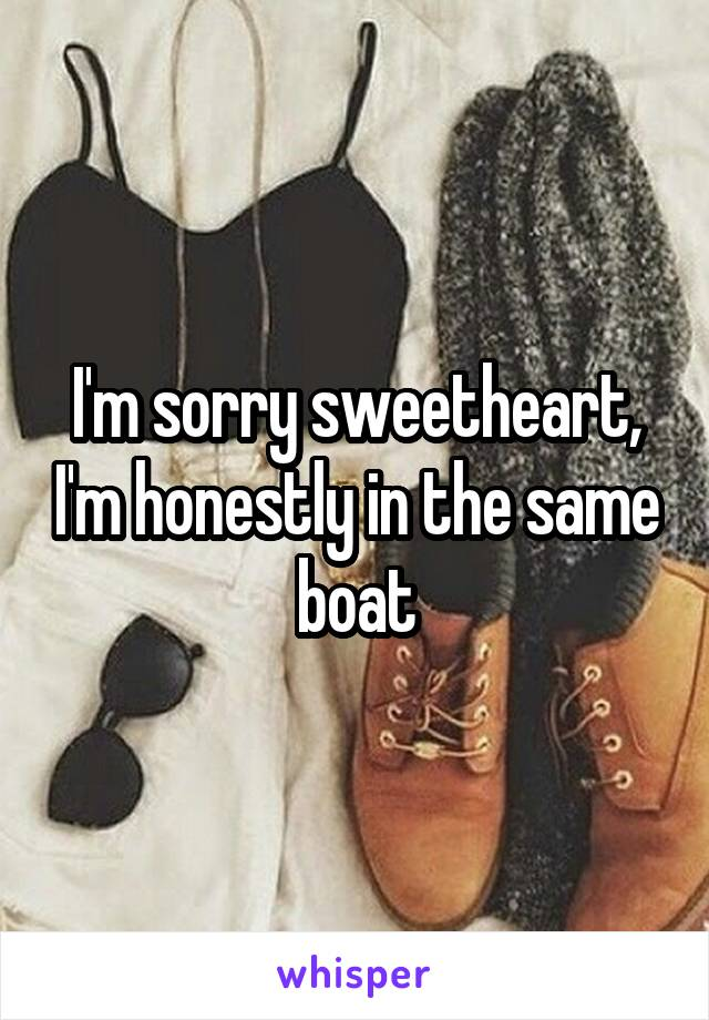I'm sorry sweetheart, I'm honestly in the same boat