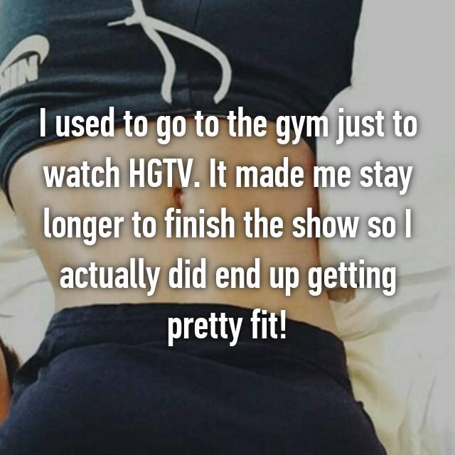 I used to go to the gym just to watch HGTV. It made me stay longer to finish the show so I actually did end up getting pretty fit!