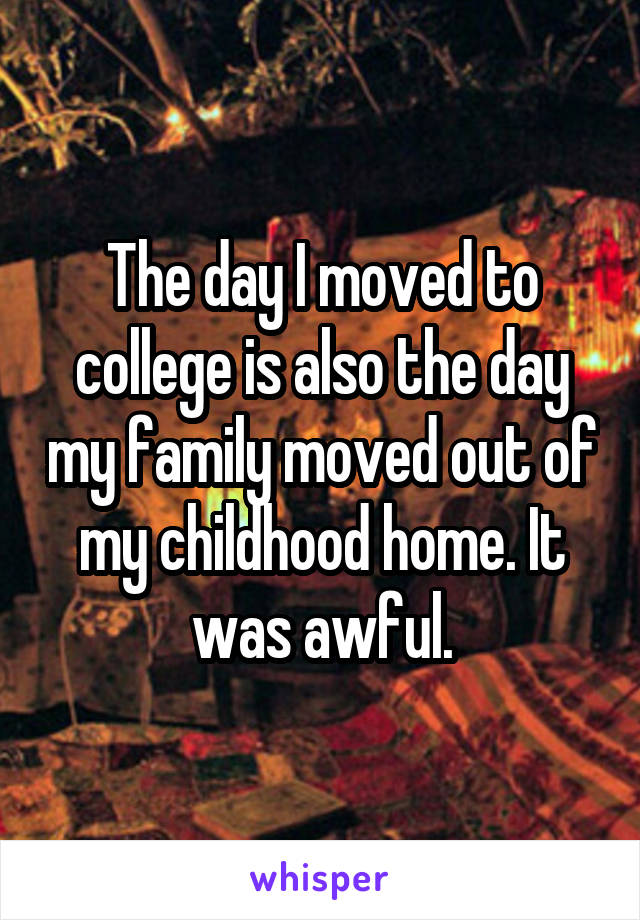 The day I moved to college is also the day my family moved out of my childhood home. It was awful.