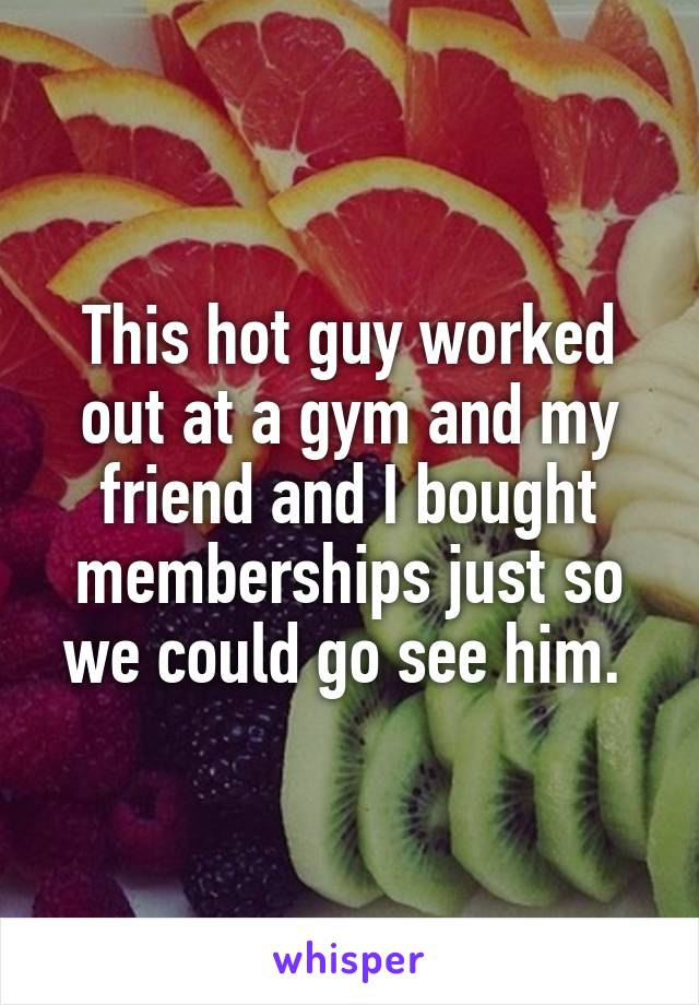 This hot guy worked out at a gym and my friend and I bought memberships just so we could go see him.