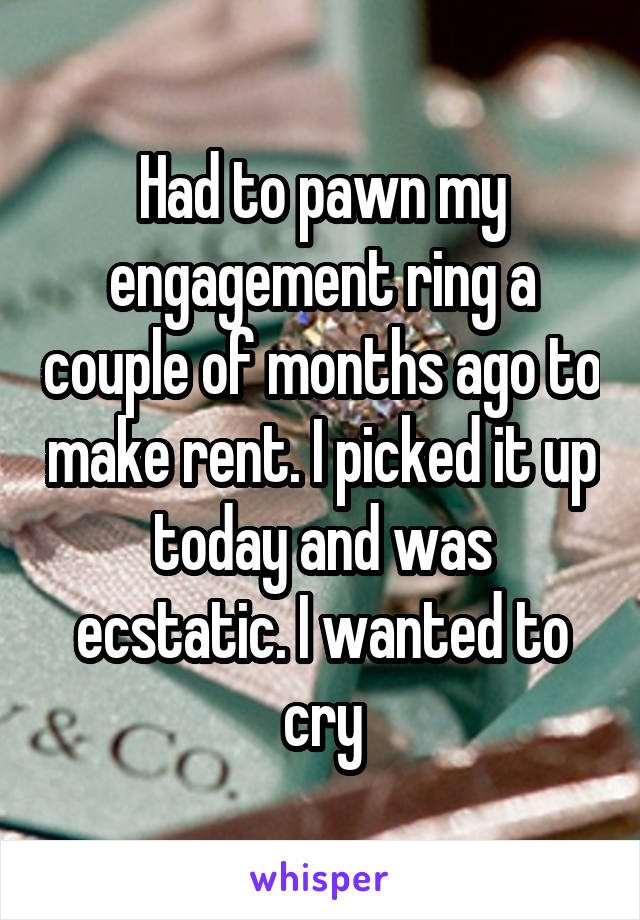 Had to pawn my engagement ring a couple of months ago to make rent. I picked it up today and was ecstatic. I wanted to cry