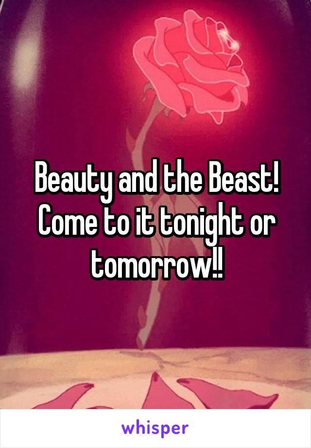 Beauty and the Beast! Come to it tonight or tomorrow!!