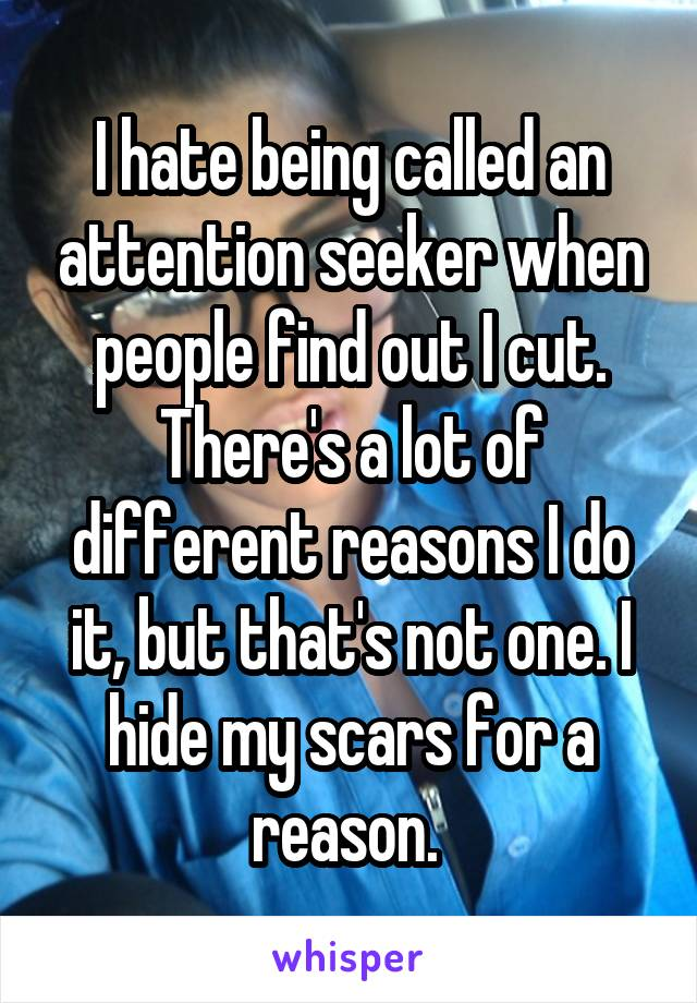 I hate being called an attention seeker when people find out I cut. There's a lot of different reasons I do it, but that's not one. I hide my scars for a reason.
