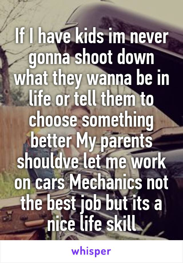 If I have kids im never gonna shoot down what they wanna be in life or tell them to choose something better My parents shouldve let me work on cars Mechanics not the best job but its a nice life skill