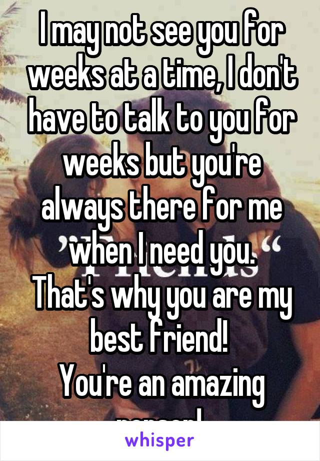 I may not see you for weeks at a time, I don't have to talk to you for weeks but you're always there for me when I need you. That's why you are my best friend!  You're an amazing person!