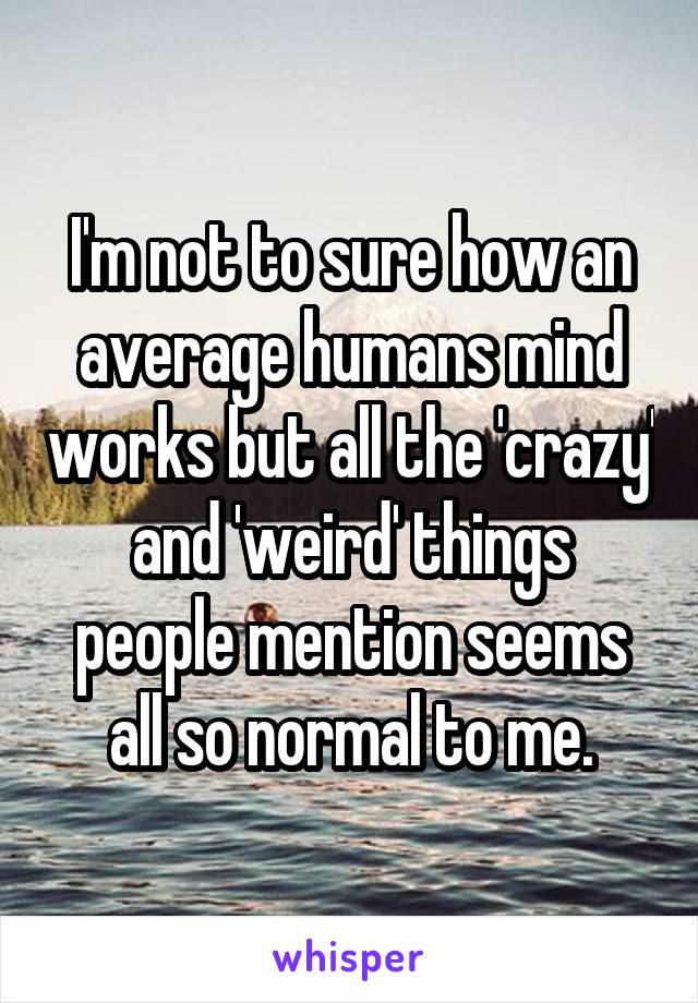 I'm not to sure how an average humans mind works but all the 'crazy' and 'weird' things people mention seems all so normal to me.