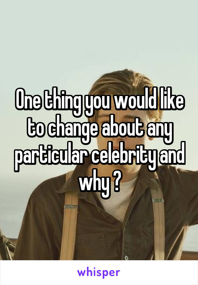 One thing you would like to change about any particular celebrity and why ?