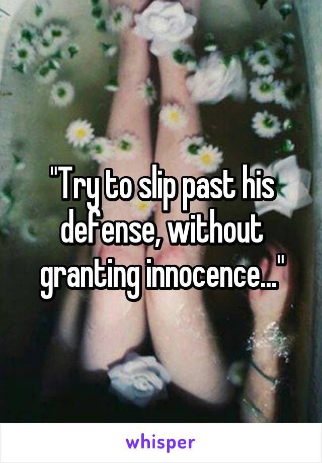 """""""Try to slip past his defense, without granting innocence..."""""""