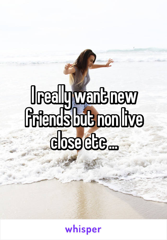 I really want new friends but non live close etc ...