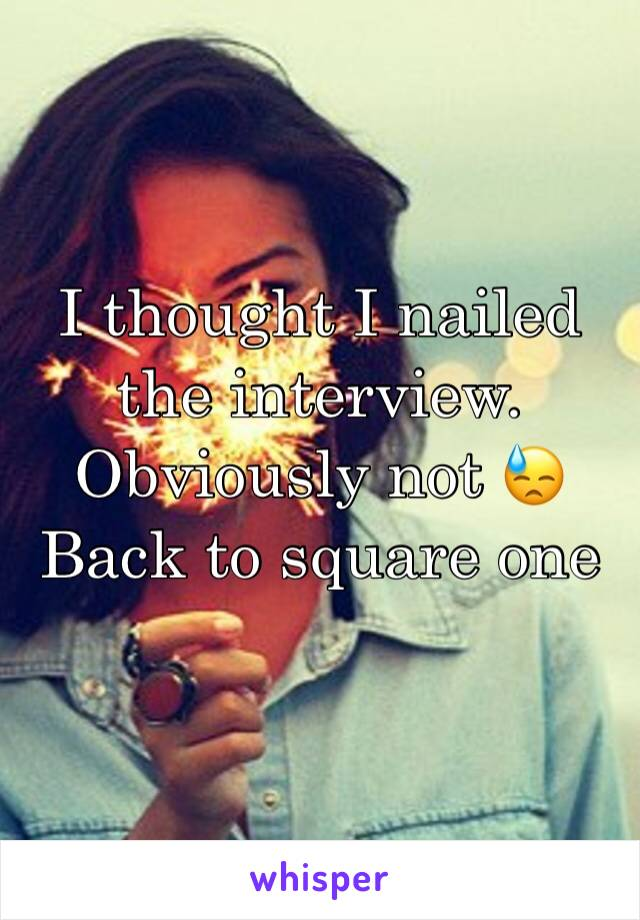 I thought I nailed the interview. Obviously not 😓 Back to square one