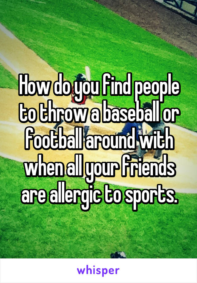 How do you find people to throw a baseball or football around with when all your friends are allergic to sports.