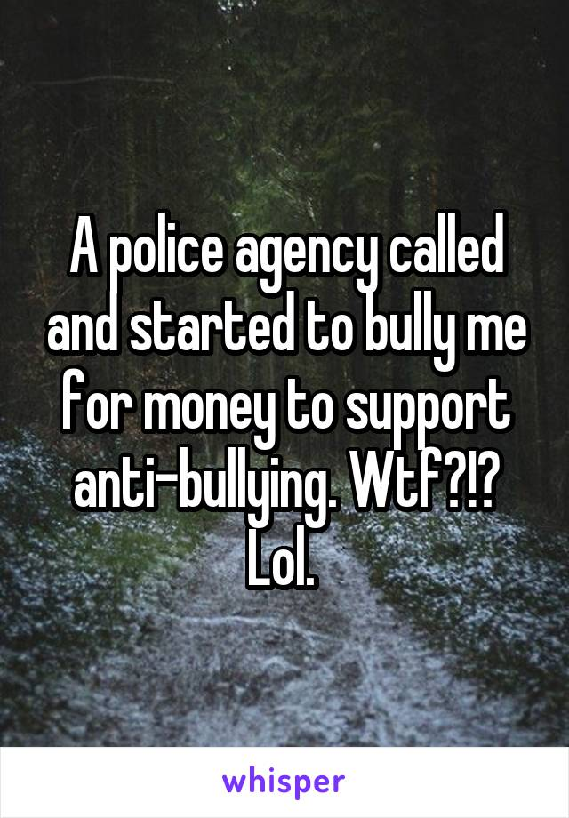 A police agency called and started to bully me for money to support anti-bullying. Wtf?!? Lol.