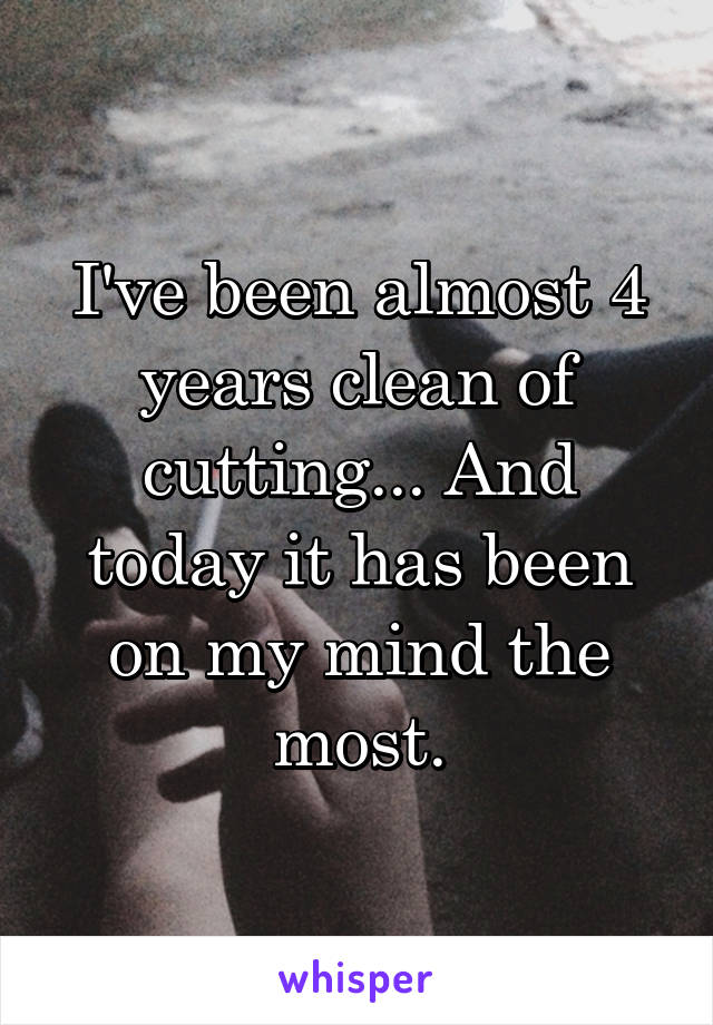 I've been almost 4 years clean of cutting... And today it has been on my mind the most.