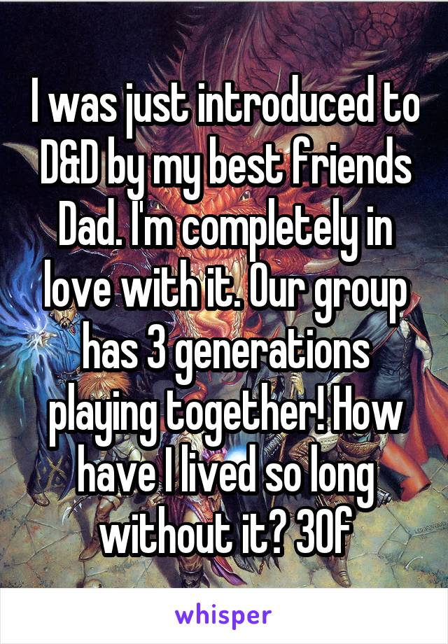 I was just introduced to D&D by my best friends Dad. I'm completely in love with it. Our group has 3 generations playing together! How have I lived so long without it? 30f