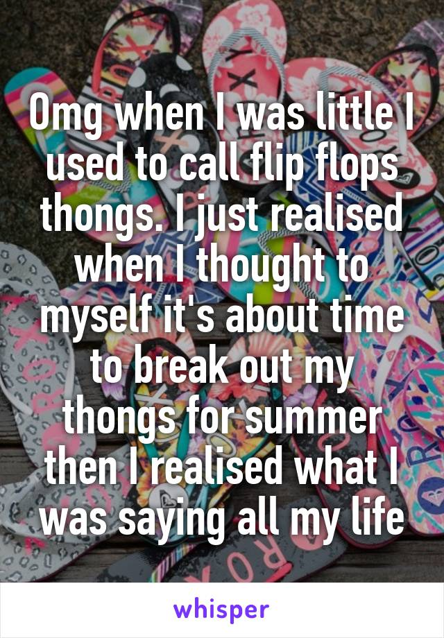 Omg when I was little I used to call flip flops thongs. I just realised when I thought to myself it's about time to break out my thongs for summer then I realised what I was saying all my life