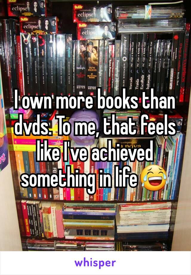 I own more books than dvds. To me, that feels like I've achieved something in life😂