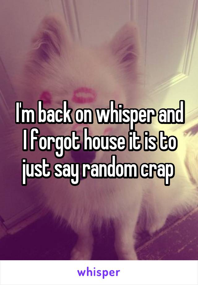 I'm back on whisper and I forgot house it is to just say random crap