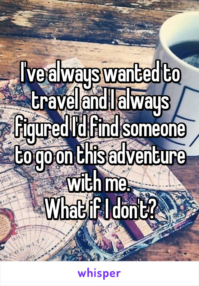 I've always wanted to travel and I always figured I'd find someone to go on this adventure with me.  What if I don't?