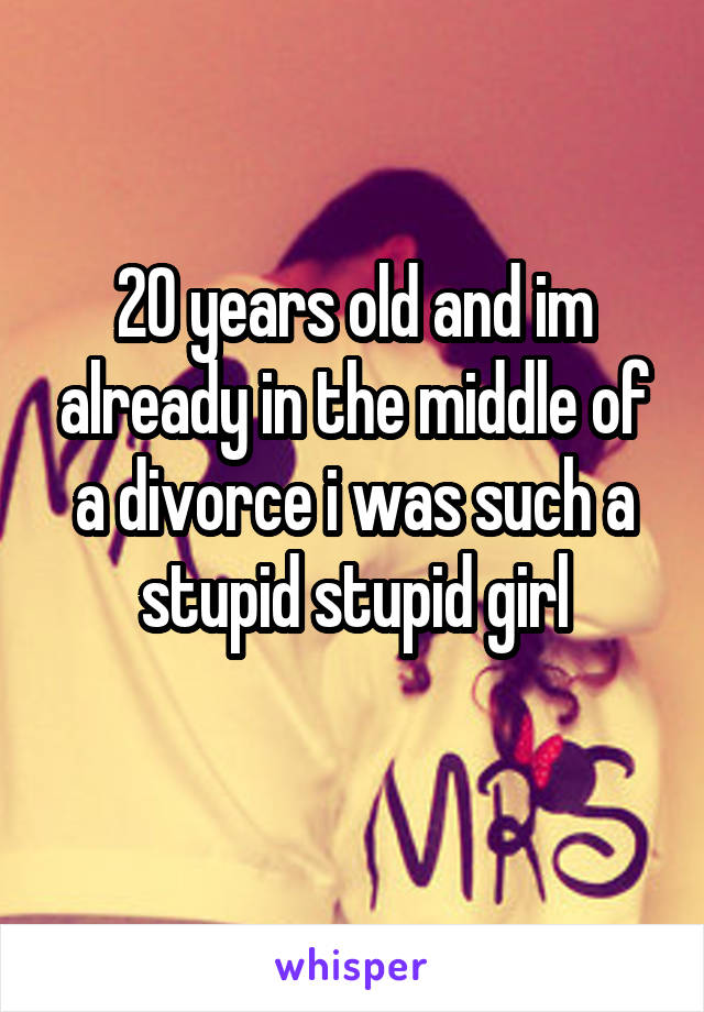 20 years old and im already in the middle of a divorce i was such a stupid stupid girl