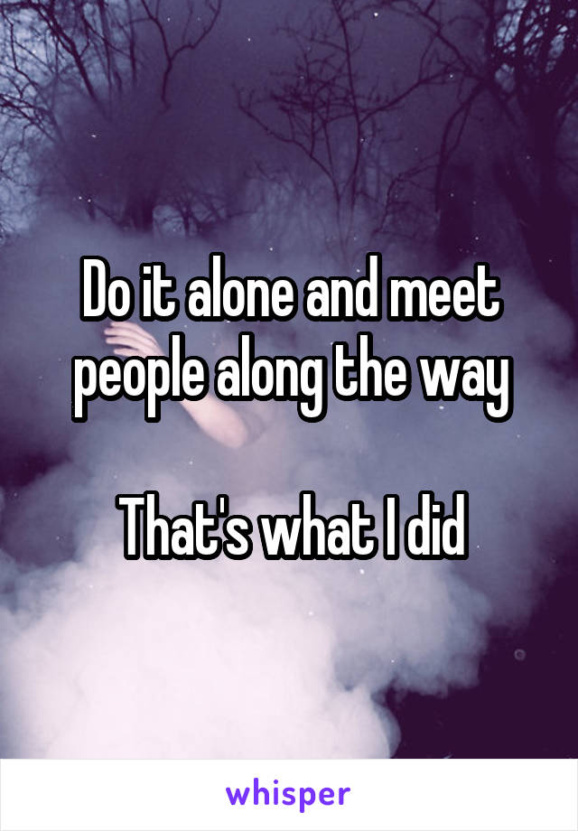 Do it alone and meet people along the way  That's what I did