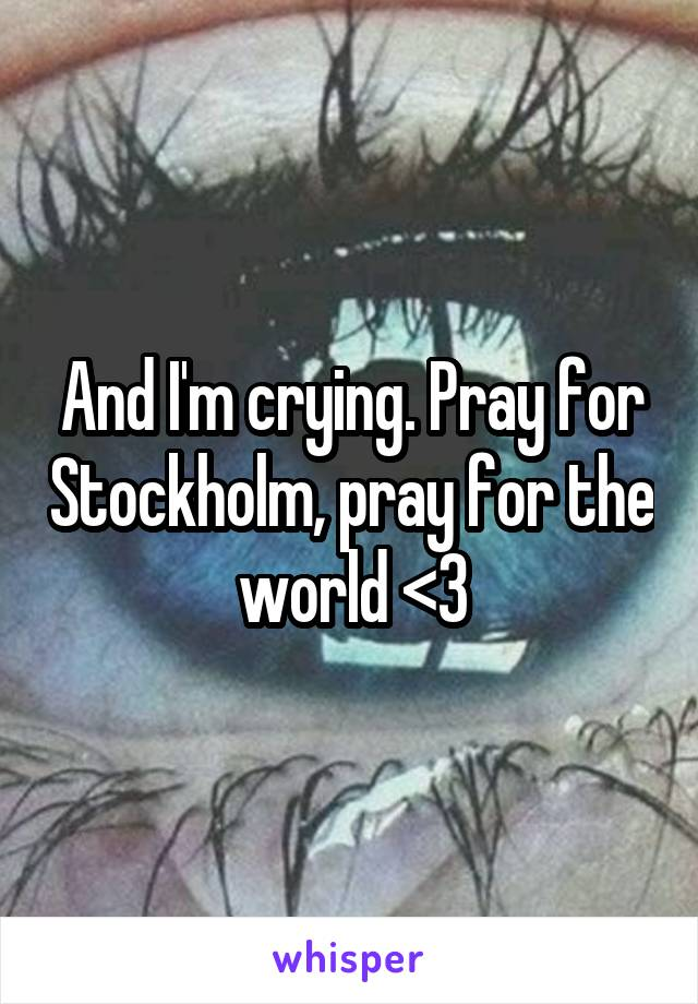 And I'm crying. Pray for Stockholm, pray for the world <3