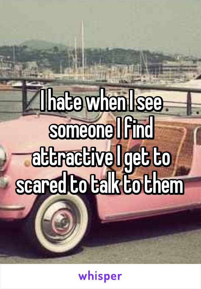 I hate when I see someone I find attractive I get to scared to talk to them
