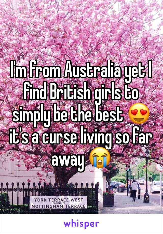 I'm from Australia yet I find British girls to simply be the best 😍 it's a curse living so far away 😭