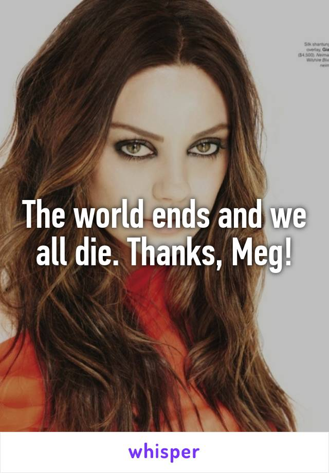 The world ends and we all die. Thanks, Meg!