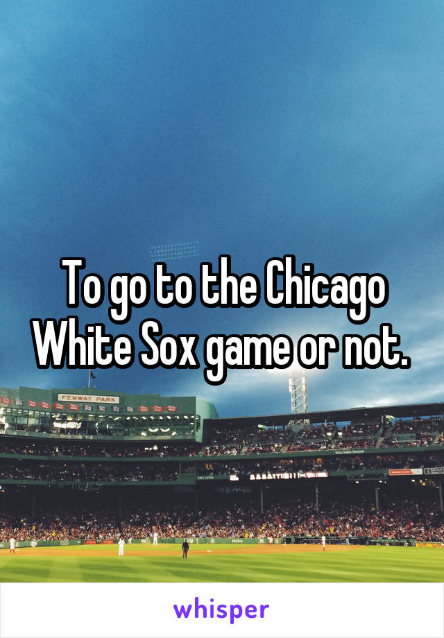 To go to the Chicago White Sox game or not.